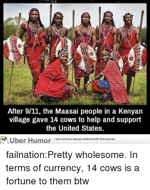 Kenyan: After 9/11, the Maasai people in a Kenyan  village gave 14 cows to help and support  the United States.  Uber Humor iai  have sexual relions wih that woman failnation:Pretty wholesome. In terms of currency, 14 cows is a fortune to them btw