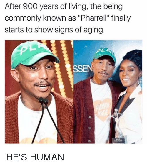 "pharrell: After 900 years of living, the being  commonly known as ""Pharrell"" finally  starts to show signs of aging  SSEN HE'S HUMAN"