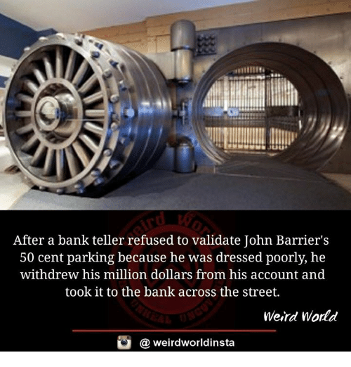 50 Cent, Memes, and Weird: After a bank teller refused to validate John Barrier's  50 cent parking because he was dressed poorly, he  withdrew his million dollars from his account and  took it to the bank across the street.  Weird World  weirdworldinsta  a