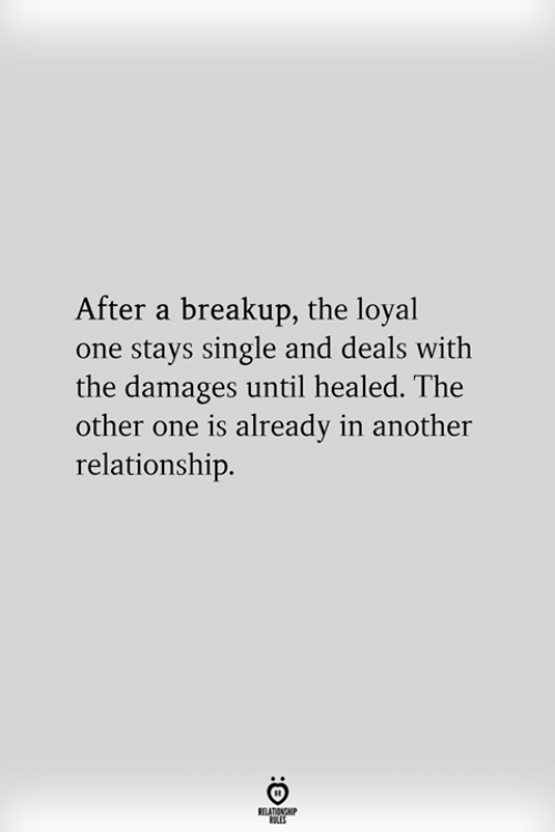 breakup: After a breakup, the loyal  one stays single and deals with  the damages until healed. The  other one is already in another  relationship.