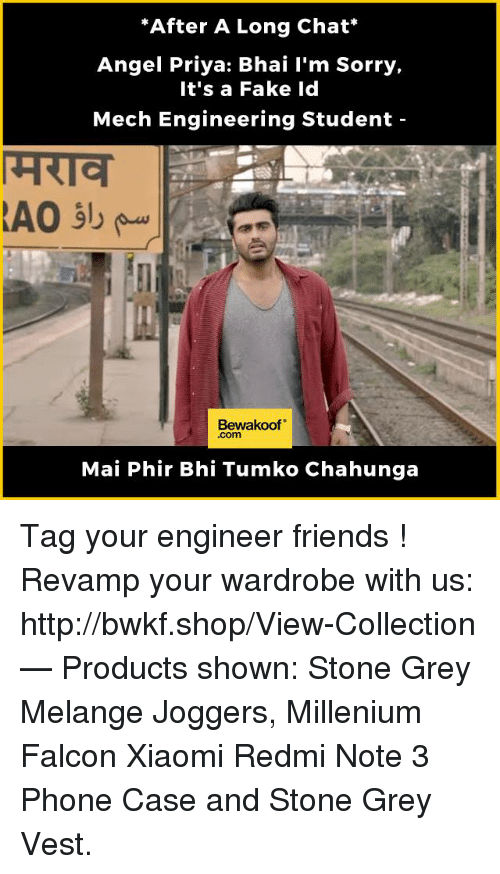 """Fake, Friends, and Memes: """"After A Long Chat  Angel Priya: Bhai I'm Sorry,  It's a Fake Id  Mech Engineering Student  Bewakoof""""  Mai Phir Bhi Tumko Chahunga Tag your engineer friends !  Revamp your wardrobe with us: http://bwkf.shop/View-Collection   — Products shown:  Stone Grey Melange Joggers, Millenium Falcon Xiaomi Redmi Note 3 Phone Case and Stone Grey Vest."""