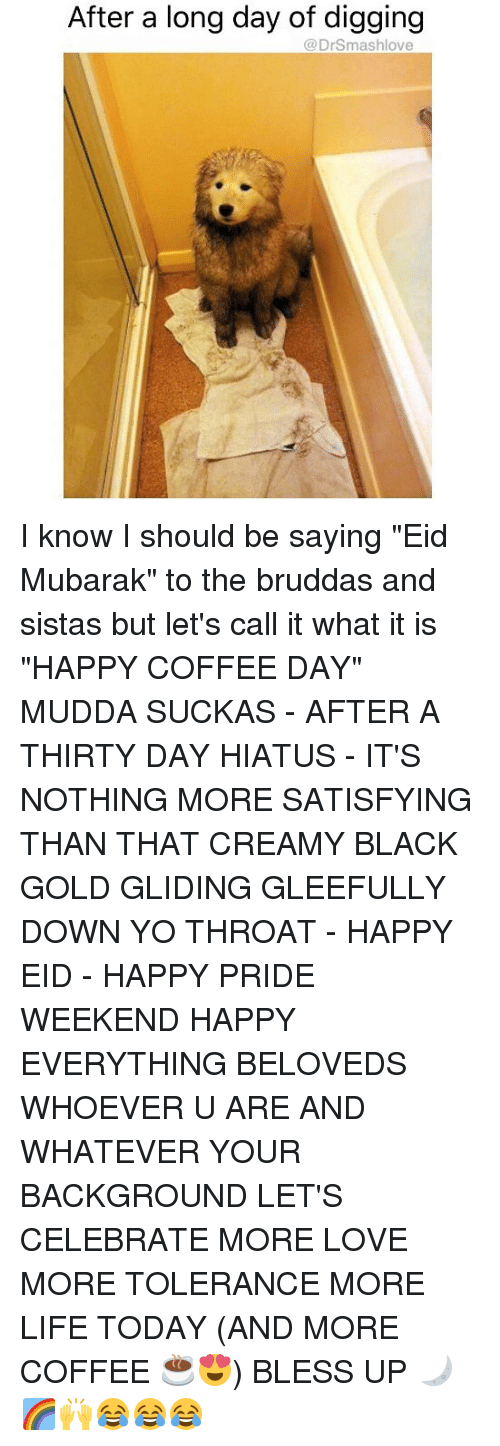"Bless Up, Life, and Love: After a long day of digging  @DrSmashlove I know I should be saying ""Eid Mubarak"" to the bruddas and sistas but let's call it what it is ""HAPPY COFFEE DAY"" MUDDA SUCKAS - AFTER A THIRTY DAY HIATUS - IT'S NOTHING MORE SATISFYING THAN THAT CREAMY BLACK GOLD GLIDING GLEEFULLY DOWN YO THROAT - HAPPY EID - HAPPY PRIDE WEEKEND HAPPY EVERYTHING BELOVEDS WHOEVER U ARE AND WHATEVER YOUR BACKGROUND LET'S CELEBRATE MORE LOVE MORE TOLERANCE MORE LIFE TODAY (AND MORE COFFEE ☕️😍) BLESS UP 🌙🌈🙌😂😂😂"