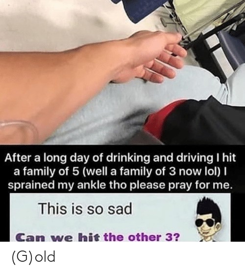 drinking and driving: After a long day of drinking and driving I hit  a family of 5 (well a family of 3 now lol) I  sprained my ankle tho please pray for me  This is so sad  Can we hit the other 3? (G)old