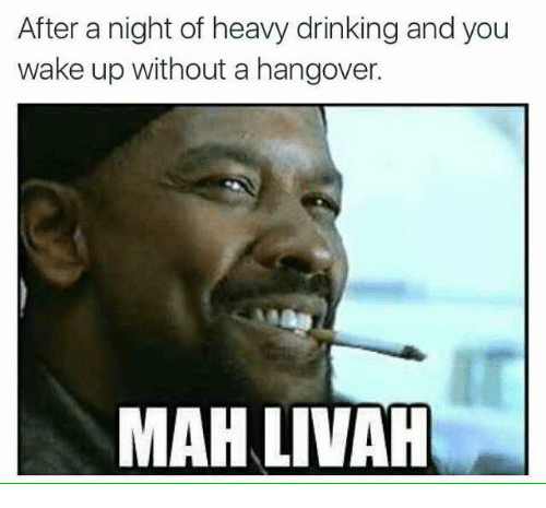 Drinking, Memes, and Ups: After a night of heavy drinking and you  wake up without a hangover.  MAALIVAH