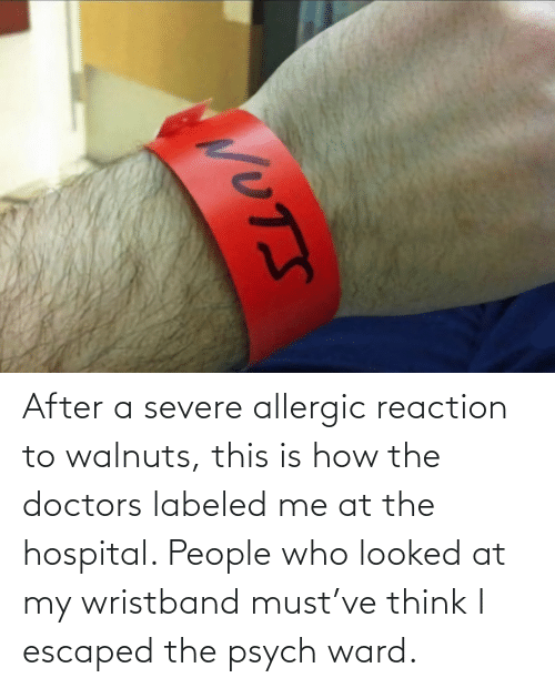doctors: After a severe allergic reaction to walnuts, this is how the doctors labeled me at the hospital. People who looked at my wristband must've think I escaped the psych ward.