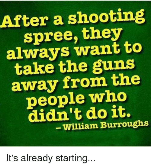 Guns, Memes, and 🤖: After a shooting  spree, they  always want to  take the guns  away from the  people who  didn't do it.  - William Burroughs It's already starting...
