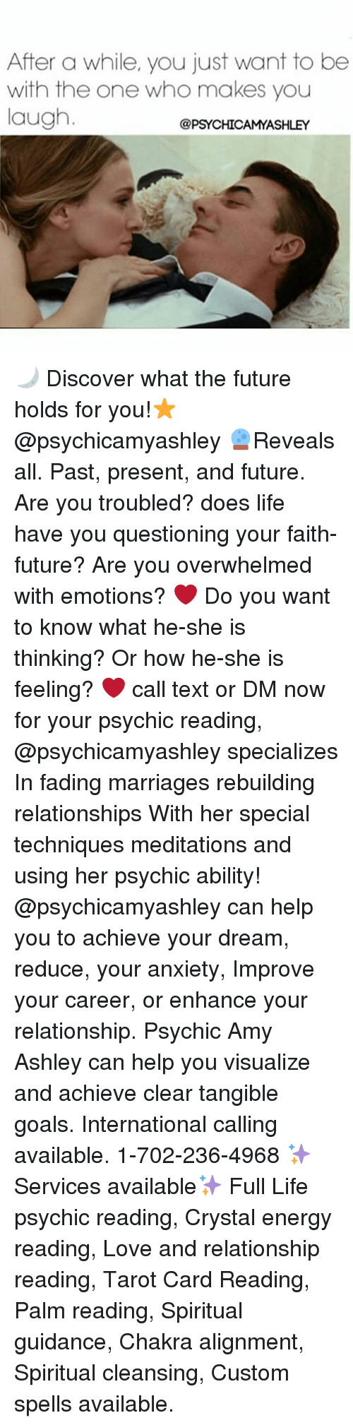 Energy, Future, and Goals: After a while, you just want to be  with the one who makes you  laugh  @PSYCHICAMYASHLEY 🌙 Discover what the future holds for you!⭐@psychicamyashley 🔮Reveals all. Past, present, and future. Are you troubled? does life have you questioning your faith-future? Are you overwhelmed with emotions? ❤ Do you want to know what he-she is thinking? Or how he-she is feeling? ❤ call text or DM now for your psychic reading, @psychicamyashley specializes In fading marriages rebuilding relationships With her special techniques meditations and using her psychic ability! @psychicamyashley can help you to achieve your dream, reduce, your anxiety, Improve your career, or enhance your relationship. Psychic Amy Ashley can help you visualize and achieve clear tangible goals. International calling available. 1-702-236-4968 ✨Services available✨ Full Life psychic reading, Crystal energy reading, Love and relationship reading, Tarot Card Reading, Palm reading, Spiritual guidance, Chakra alignment, Spiritual cleansing, Custom spells available.