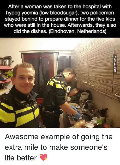 Memes, Dish, and Hospital: After a woman was taken to the hospital with  hypoglycemia (low bloodsugar, two policemen  stayed behind to prepare dinner for the five kids  who were still in the house. Afterwards, they also  did the dishes. (Eindhoven, Netherlands) Awesome example of going the extra mile to make someone's life better 💖