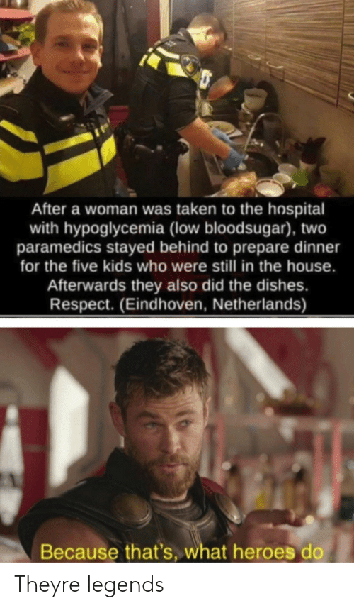 Netherlands: After a woman was taken to the hospital  with hypoglycemia (low bloodsugar), two  paramedics stayed behind to prepare dinner  for the five kids who were still in the house.  Afterwards they also did the dishes.  Respect. (Eindhoven, Netherlands)  Because that's, what heroes do Theyre legends