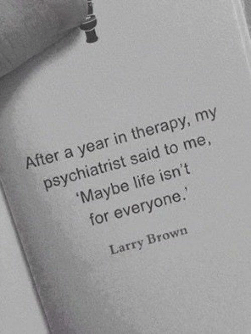 Me Maybe: After a year in therapy, my  psychiatrist said to me,  Maybe life isn't  for everyone.  Larry Brown