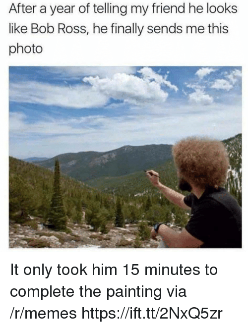 Memes, Bob Ross, and Ross: After a year of telling my friend he looks  like Bob Ross, he finally sends me this  photo It only took him 15 minutes to complete the painting via /r/memes https://ift.tt/2NxQ5zr