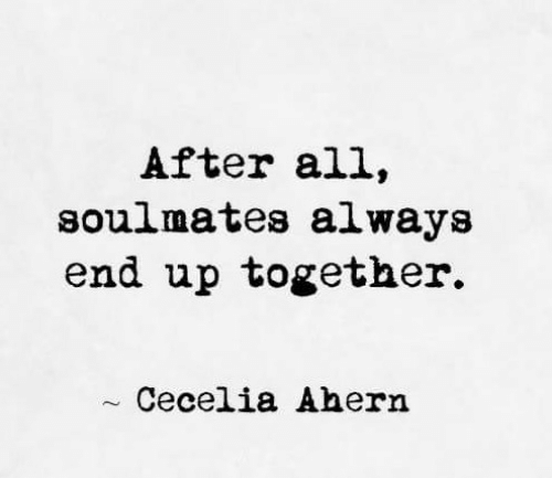 soulmates: After all,  soulmates always  end up together.  Cecelia Ahern