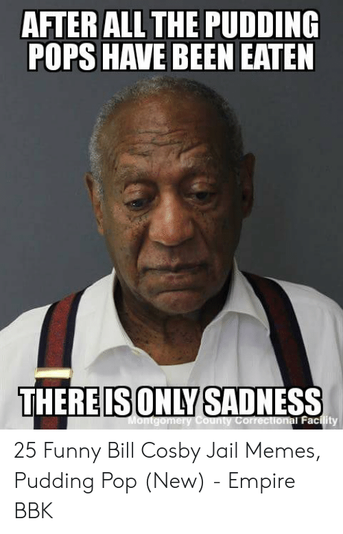 Jail Memes: AFTER ALL THE PUDDING  THEREISONLYSADNESS  al Facility 25 Funny Bill Cosby Jail Memes, Pudding Pop (New) - Empire BBK
