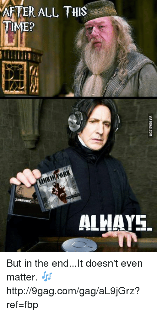 but in the end it doesnt even matter: AFTER ALL THIS  TIME?  ALHAY5. But in the end...It doesn't even matter. 🎶 http://9gag.com/gag/aL9jGrz?ref=fbp