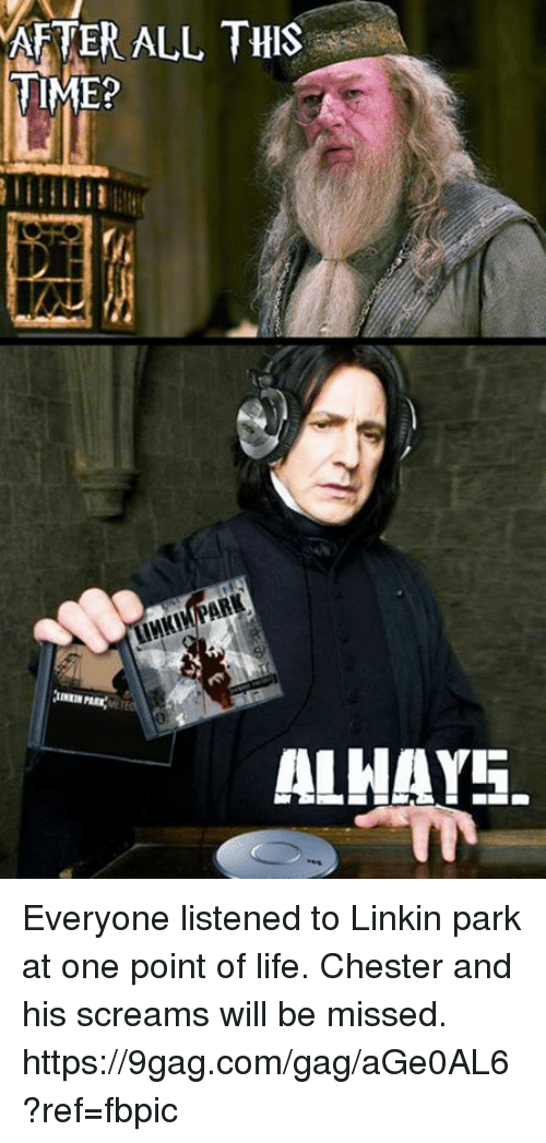 gagging: AFTER ALL THIS  TIME?  ALHAYS. Everyone listened to Linkin park at one point of life. Chester and his screams will be missed. https://9gag.com/gag/aGe0AL6?ref=fbpic