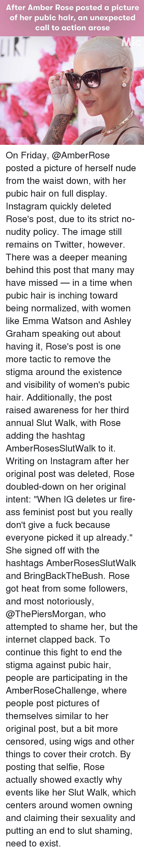 "Amber Rose, Ass, and Emma Watson: After Amber Rose posted a picture  of her pubic hair, an unexpected  call to action arose  IMAGES On Friday, @AmberRose posted a picture of herself nude from the waist down, with her pubic hair on full display. Instagram quickly deleted Rose's post, due to its strict no-nudity policy. The image still remains on Twitter, however. There was a deeper meaning behind this post that many may have missed — in a time when pubic hair is inching toward being normalized, with women like Emma Watson and Ashley Graham speaking out about having it, Rose's post is one more tactic to remove the stigma around the existence and visibility of women's pubic hair. Additionally, the post raised awareness for her third annual Slut Walk, with Rose adding the hashtag AmberRosesSlutWalk to it. Writing on Instagram after her original post was deleted, Rose doubled-down on her original intent: ""When IG deletes ur fire-ass feminist post but you really don't give a fuck because everyone picked it up already."" She signed off with the hashtags AmberRosesSlutWalk and BringBackTheBush. Rose got heat from some followers, and most notoriously, @ThePiersMorgan, who attempted to shame her, but the internet clapped back. To continue this fight to end the stigma against pubic hair, people are participating in the AmberRoseChallenge, where people post pictures of themselves similar to her original post, but a bit more censored, using wigs and other things to cover their crotch. By posting that selfie, Rose actually showed exactly why events like her Slut Walk, which centers around women owning and claiming their sexuality and putting an end to slut shaming, need to exist."