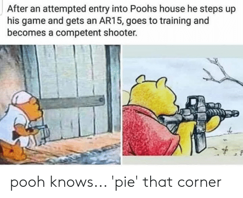 Ar15: After an attempted entry into Poohs house he steps up  his game and gets an AR15, goes to training and  becomes a competent shooter. pooh knows... 'pie' that corner