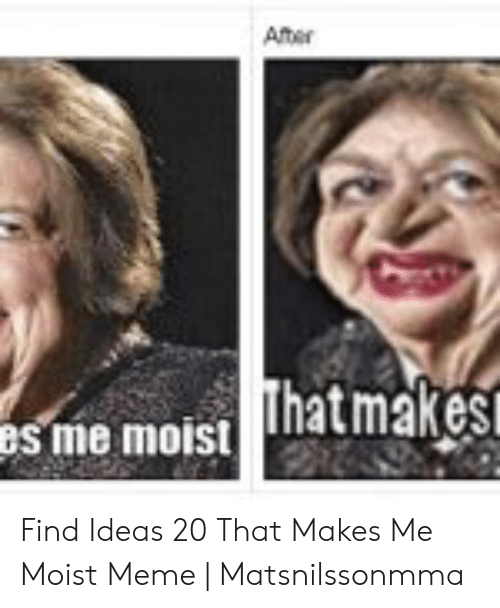 That Makes Me Moist Meme: After  as me moist hatmakes Find Ideas 20 That Makes Me Moist Meme | Matsnilssonmma