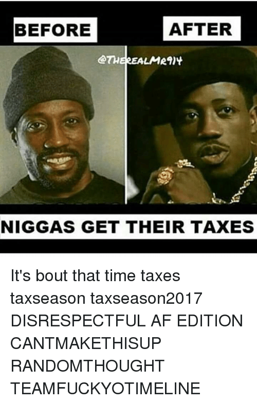 Memes, 🤖, and Disrespect: AFTER  BEFORE  LMR9)  NIGGAS GET THEIR TAXES It's bout that time taxes taxseason taxseason2017 DISRESPECTFUL AF EDITION CANTMAKETHISUP RANDOMTHOUGHT TEAMFUCKYOTIMELINE