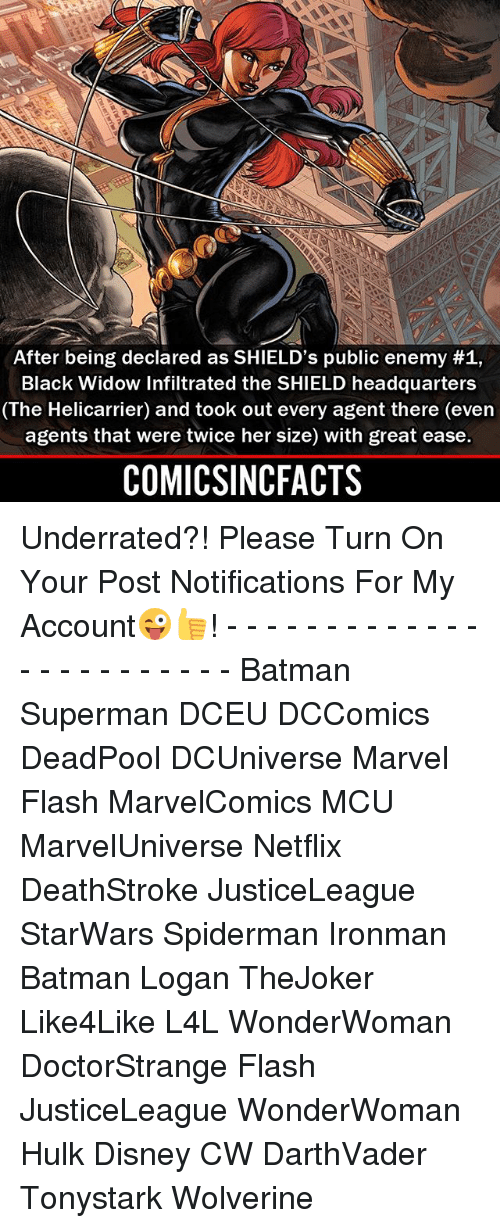 public enemy: After being declared as SHIELD's public enemy #1,  Black Widow Infiltrated the SHIELD headquarters  (The Helicarrier) and took out every agent there (even  agents that were twice her size) with great ease.  COMICSINCFACTS Underrated?! Please Turn On Your Post Notifications For My Account😜👍! - - - - - - - - - - - - - - - - - - - - - - - - Batman Superman DCEU DCComics DeadPool DCUniverse Marvel Flash MarvelComics MCU MarvelUniverse Netflix DeathStroke JusticeLeague StarWars Spiderman Ironman Batman Logan TheJoker Like4Like L4L WonderWoman DoctorStrange Flash JusticeLeague WonderWoman Hulk Disney CW DarthVader Tonystark Wolverine