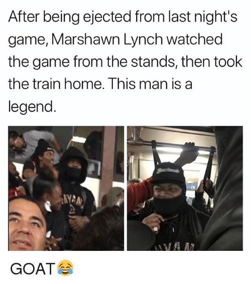 marshawn: After being ejected from last night's  game, Marshawn Lynch watched  the game from the stands, then took  the train home. Ihis man is a  legend. GOAT😂