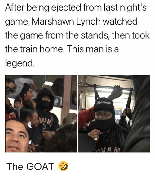 marshawn: After being ejected from last night's  game, Marshawn Lynch watched  the game from the stands, then took  the train home. This man is a  legend  NYA The GOAT 🤣
