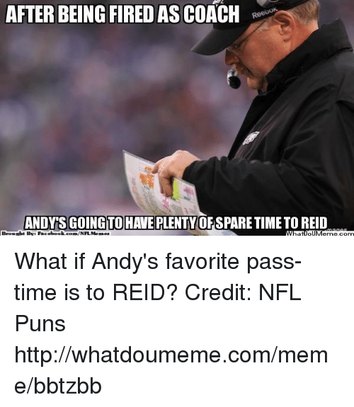 puns: AFTER BEING FIRED AS COACH  Ri  ANDNASGOHOTOHAMEDLENTY0  ANDY'S GOINGTOHAVE PLENTY O&SPARE TIME TO REID  Brought By: Facebook.com,NFLMemez What if Andy's favorite pass-time is to REID?