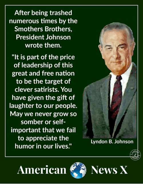 """Leadership: After being trashed  numerous times by the  Smothers Brothers,  President Johnson  wrote them.  """"It is part of the price  of leadership of this  great and free nation  to be the target of  clever satirists. You  have given the gift of  laughter to our people.  May we never grow so  somber or self  important that we fail  to appreciate the  humor in our lives.""""  Lyndon B. Johnson  American News X"""