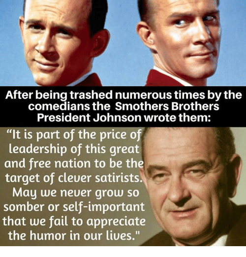 """Fail, Target, and Appreciate: After being trashednumerous times bythe  comedians the Smothers Brothers  President Johnson wrote them:  """"It is part of the price of  leadership of this great  and free nation to be the  target of cleuer satirists.  May we neuer grow so  somber or self-important  that we fail to appreciate  the humor in our liues."""""""