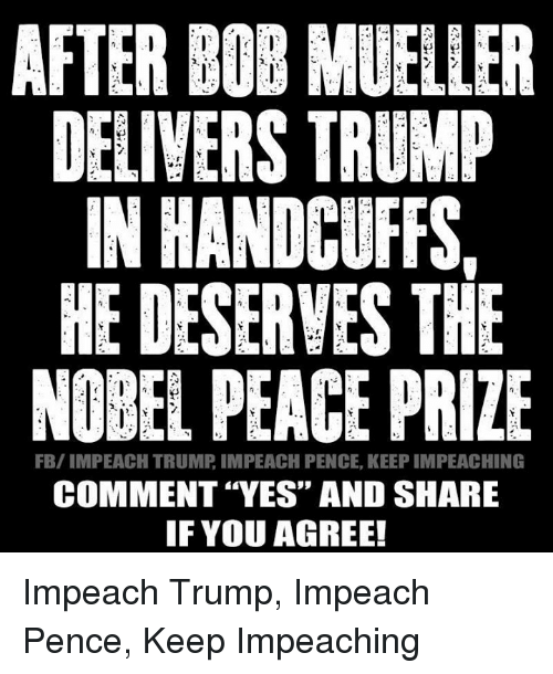 """Impeach Trump: AFTER BOB MUELLER  DELIVERS TRUMP  IN HANDCUFFS,  HE DESERVES THE  NOBEL PEACE PRIZE  FB/IMPEACH TRUMP IMPEACH PENCE, KEEP IMPEACHING  COMMENT """"YES"""" AND SHARE  IF YOU AGREE! Impeach Trump, Impeach Pence, Keep Impeaching"""