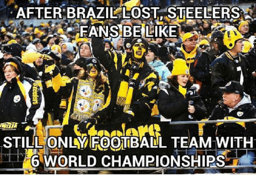 steelers fans be like: AFTER BRAZIL LOST STEELERS  FANS BE LIKE  STILL ONLY FOOTBALL TEAM WITH  6 WORLD CHAMPIONSHIPS