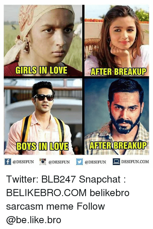 Memes, Sarcasm, and 🤖: AFTER BREAKUP  GIRLS IN LOVE  AFTER BREAKUP  BOYS IN LOVE  @DESIFUN  @DESIFUN  @DESIFUN  DESIFUN COM Twitter: BLB247 Snapchat : BELIKEBRO.COM belikebro sarcasm meme Follow @be.like.bro