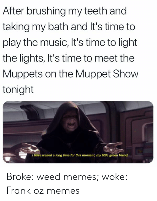 Weed Memes: After brushing my teeth and  taking my bath and It's time to  play the music, It's time to light  the lights, It's time to meet the  Muppets on the Muppet Show  tonight  I have waited a long time for this moment, my little green friend. Broke: weed memes; woke: Frank oz memes