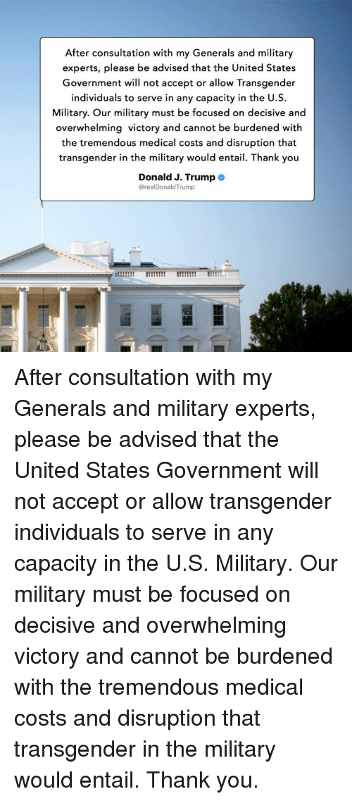 decisive: After consultation with my Generals and military  experts, please be advised that the United States  Government will not accept or allow Transgender  individuals to serve in any capacity in the U.S.  Military. Our military must be focused on decisive and  overwhelming victory and cannot be burdened with  the tremendous medical costs and disruption that  transgender in the military would entail. Thank you  Donald J. Trump  @realDonaldTrump After consultation with my Generals and military experts, please be advised that the United States Government will not accept or allow transgender individuals to serve in any capacity in the U.S. Military. Our military must be focused on decisive and overwhelming victory and cannot be burdened with the tremendous medical costs and disruption that transgender in the military would entail. Thank you.