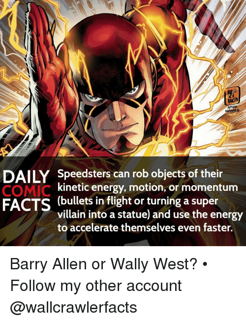 barry allen: AFTER  DAILY Speedsters can rob objects of their  COMIC  kinetic energy, motion, or momentum  FACTS (bullets in flight or turning a super  villain into a statue and use the energy  to accelerate themselves even faster. Barry Allen or Wally West? • Follow my other account @wallcrawlerfacts