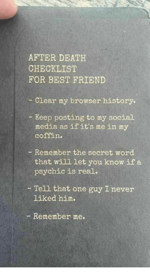 Best Friend, Dank, and Social Media: AFTER DEATH  CHECKLIST  FOR BEST FRIEND  -Clear my browser history.  Keep posting to my social  media as ifit's me in my  coffin.  - Remember the secret word  that will let you know if a  psychic is real.  - Tell that one guy I never  liked him.  - Remember me.