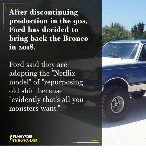 """Broncos: After discontinuing  production in the gos,  Ford has decided to  bring back the Bronco  in 2018.  Ford said they are  adopting the """"Netflix  model"""" of """"repurposing  old shit"""" because  evidently that's all you  monsters want.""""  FUNNY DIE  NEWSFLASH"""