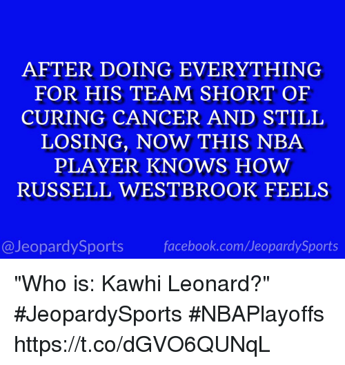 """Jeopardy, Nba, and Russell Westbrook: AFTER DOING EVERYTHING  FOR HIS TEAM SHORT OF  CURING CANCER AND STILL  LOSING, NOW THIS NBA  PLAYER KNOWS HOW  RUSSELL WESTBROOK FEELS  @Jeopardy Sports  Sports """"Who is: Kawhi Leonard?"""" #JeopardySports #NBAPlayoffs https://t.co/dGVO6QUNqL"""