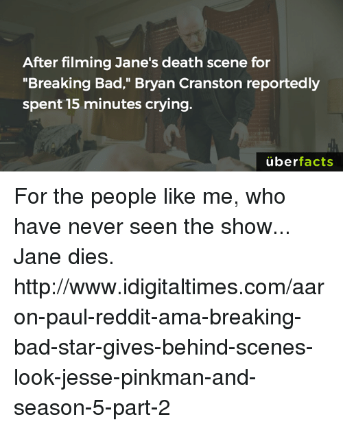 """Breaking Bad, Bryan Cranston, and Memes: After filming Jane's death scene for  """"Breaking Bad,"""" Bryan Cranston reportedly  spent 15 minutes crying.  uber  facts For the people like me, who have never seen the show... Jane dies. http://www.idigitaltimes.com/aaron-paul-reddit-ama-breaking-bad-star-gives-behind-scenes-look-jesse-pinkman-and-season-5-part-2"""