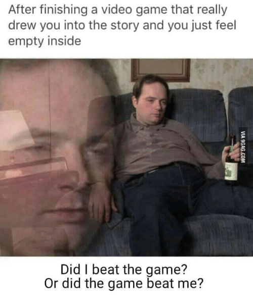 Wtf Did You Say Game: After finishing a video game that really  drew you into the story and you just feel  empty inside  Did beat the game?  Or did the game beat me?
