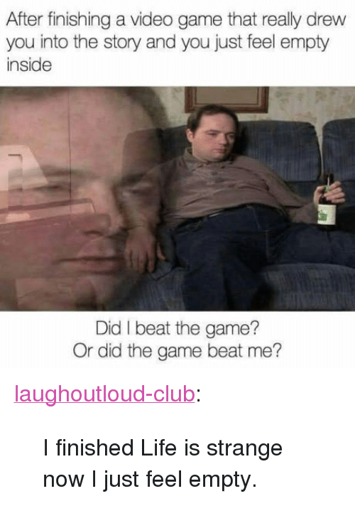 """Club, Life, and The Game: After finishing a video game that really drew  you into the story and you just feel empty  inside  Did I beat the game?  Or did the game beat me? <p><a href=""""http://laughoutloud-club.tumblr.com/post/167449629169/i-finished-life-is-strange-now-i-just-feel-empty"""" class=""""tumblr_blog"""">laughoutloud-club</a>:</p>  <blockquote><p>I finished Life is strange now I just feel empty.</p></blockquote>"""