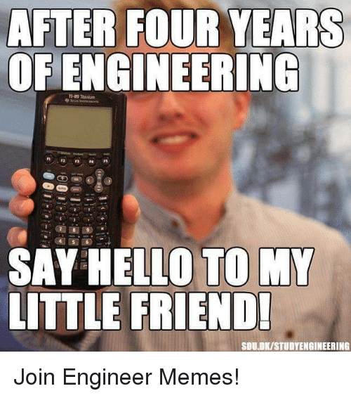 Friends, Hello, and Meme: AFTER FOUR YEARS  OF ENGINEERING  SAY HELLO TO MY  LITTLE FRIEND!  SDU.DKISTUDYENGINEERING Join Engineer Memes!