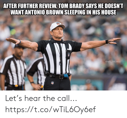 Antonio Brown: AFTER FURTHER REVIEW, TOM BRADY SAYS HE DOESNT  WANT ANTONIO BROWN SLEEPING IN HIS HOUSE  @NFL_MEMES Let's hear the call... https://t.co/wTiL6Oy6ef