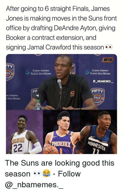Finals, Memes, and Arizona: After going to 6 straight Finals, James  Jones is making moves in the Suns front  office by drafting DeAndre Ayton, giving  Booker a contract extension, and  signing Jamal Crawford this season  RISE  CASINO ARIZONA  TALKING STICK RESORT  CASINO ARIZONA  TALKING STICK RESORT  HX  XI  so  @_ABAMEMEs.一  FIP  FIFTY  NO ARIZONA  PHX  STICK RESORT  Aso  ไป  ◆ fitbit  SUnS  HOENIX  MINNESOTA The Suns are looking good this season 👀😂 - Follow @_nbamemes._