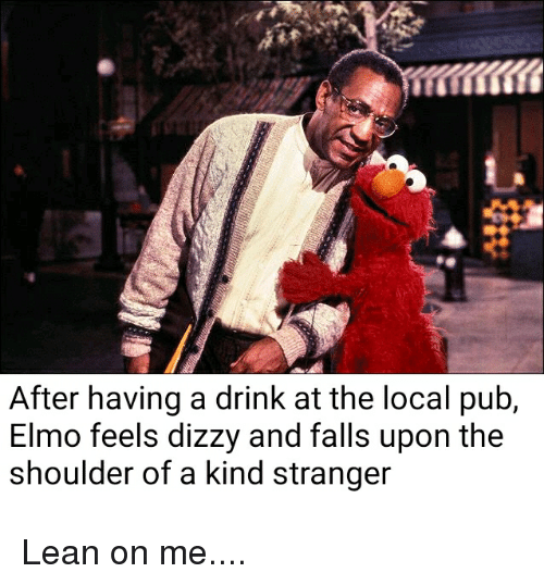 lean on me: After having a drink at the local pub,  Elmo feels dizzy and falls upon the  shoulder of a kind stranger