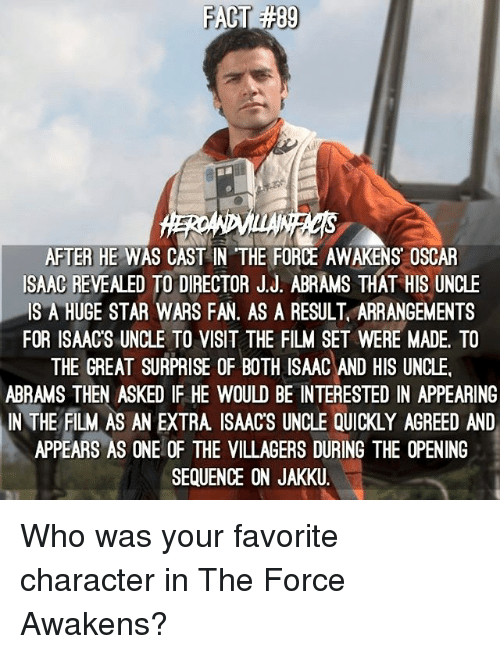 Memes, 🤖, and Isaac: AFTER HE WAS CAST IN THE FORCE AWAKENS OSCAR  ISAAC REVEALED TO DIRECTOR JJ. ABRAMs THAT HIs UNCLE  IS A HUGE STAR WARS FAN. AS A RESULT ARRANGEMENTS  FOR ISAACS UNCLE TO VISIT THE FILM SET WERE MADE. TO  THE GREAT SURPRISE OF BOTH ISAAC AND HIS UNCLE.  ABRAMS THEN ASKED IF HE WOULD BE INTERESTED IN APPEARING  APPEARS AS ONE OF THE VILLAGERS DURING THE OPENING  SEQUENCE ON JAKKU. Who was your favorite character in The Force Awakens?