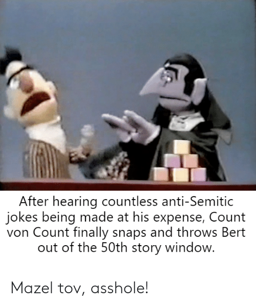 Anti Semitic Jokes: After hearing countless anti-Semitic  jokes being made at his expense, Count  von Count finally snaps and throws Bert  out of the 50th story window Mazel tov, asshole!
