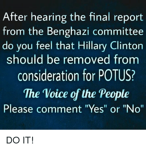 """Hillary Clinton: After hearing the final report  from the Benghazi committee  do you feel that Hillary Clinton  should be removed fronm  consideration for POTUS?  The Voice of the People  Please comment """"Yes"""" or """"No"""" DO IT!"""