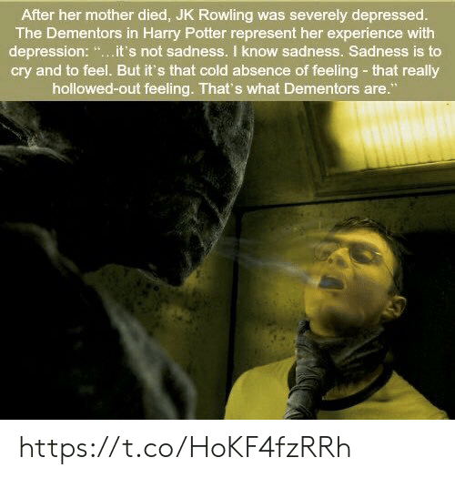 """represent: After her mother died, JK Rowling was severely depressed.  The Dementors in Harry Potter represent her experience with  depression: """".it's not sadness. I know sadness. Sadness is to  cry and to feel. But it's that cold absence of feeling- that really  hollowed-out feeling. That's what Dementors are."""" https://t.co/HoKF4fzRRh"""