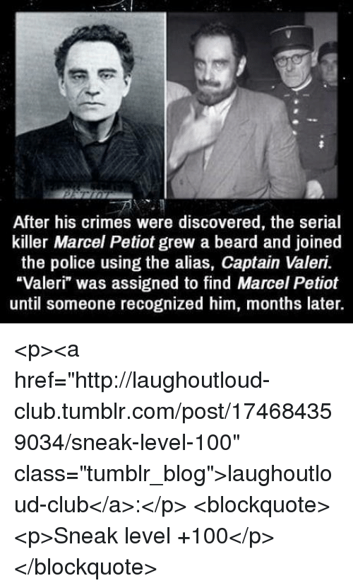 """alias: After his crimes were discovered, the serial  killer Marcel Petiot grew a beard and joined  the police using the alias, Captain Valeri.  """"Valeri"""" was assigned to find Marcel Petiot  until someone recognized him, months later. <p><a href=""""http://laughoutloud-club.tumblr.com/post/174684359034/sneak-level-100"""" class=""""tumblr_blog"""">laughoutloud-club</a>:</p>  <blockquote><p>Sneak level +100</p></blockquote>"""